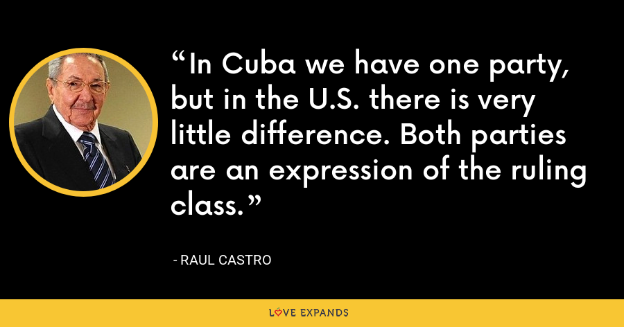 In Cuba we have one party, but in the U.S. there is very little difference. Both parties are an expression of the ruling class. - Raul Castro