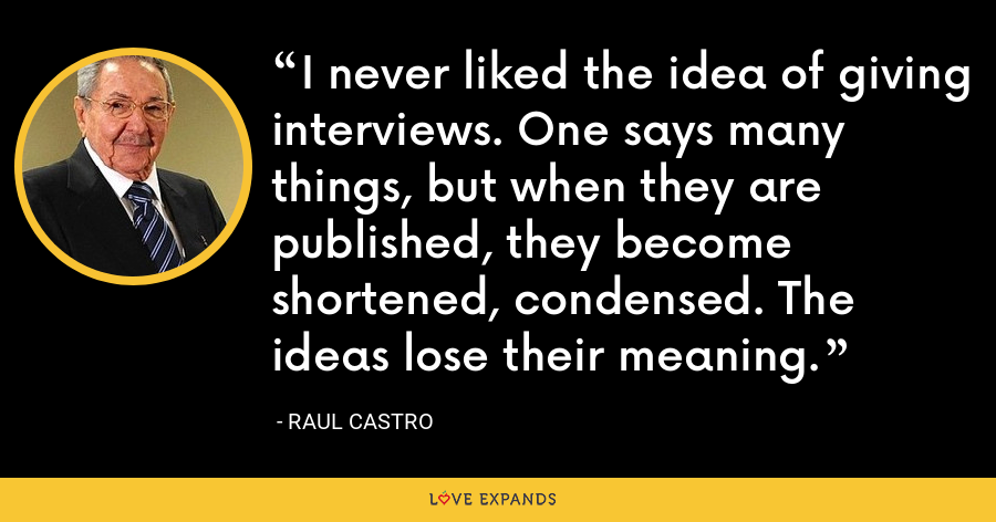 I never liked the idea of giving interviews. One says many things, but when they are published, they become shortened, condensed. The ideas lose their meaning. - Raul Castro
