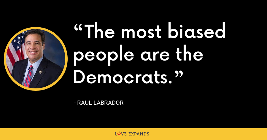 The most biased people are the Democrats. - Raul Labrador
