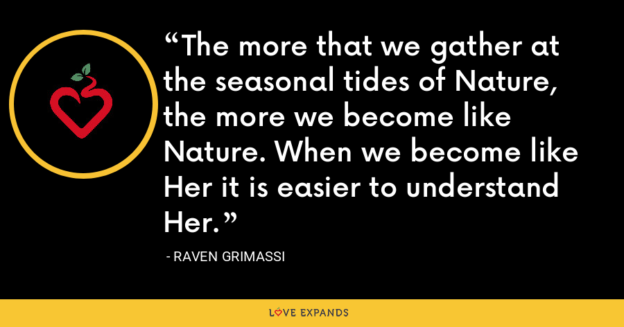 The more that we gather at the seasonal tides of Nature, the more we become like Nature. When we become like Her it is easier to understand Her. - Raven Grimassi