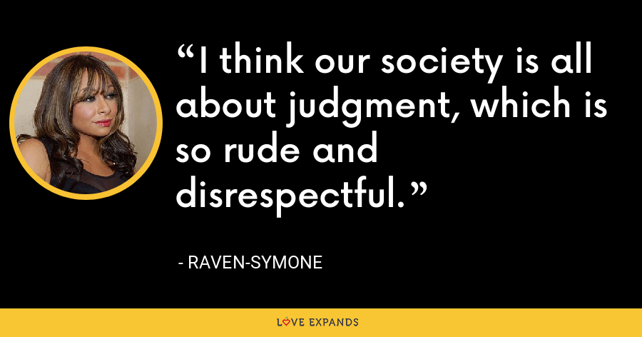 I think our society is all about judgment, which is so rude and disrespectful. - Raven-Symone