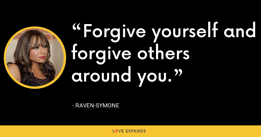Forgive yourself and forgive others around you. - Raven-Symone