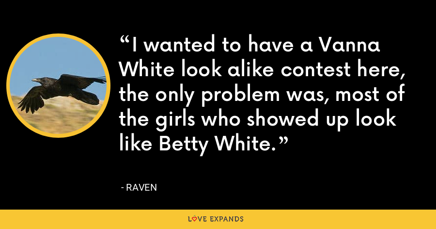 I wanted to have a Vanna White look alike contest here, the only problem was, most of the girls who showed up look like Betty White. - Raven
