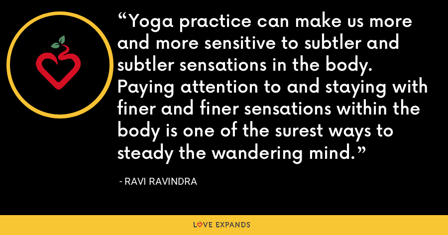 Yoga practice can make us more and more sensitive to subtler and subtler sensations in the body. Paying attention to and staying with finer and finer sensations within the body is one of the surest ways to steady the wandering mind. - Ravi Ravindra