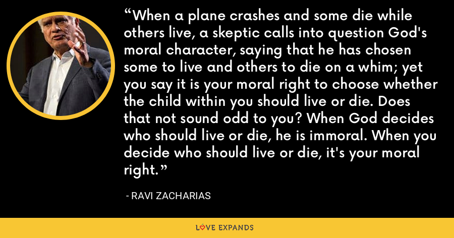 When a plane crashes and some die while others live, a skeptic calls into question God's moral character, saying that he has chosen some to live and others to die on a whim; yet you say it is your moral right to choose whether the child within you should live or die. Does that not sound odd to you? When God decides who should live or die, he is immoral. When you decide who should live or die, it's your moral right. - Ravi Zacharias