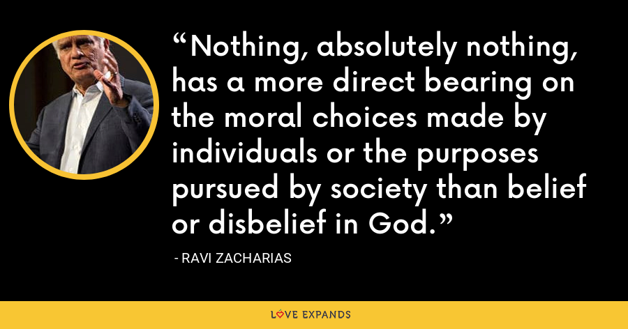 Nothing, absolutely nothing, has a more direct bearing on the moral choices made by individuals or the purposes pursued by society than belief or disbelief in God. - Ravi Zacharias