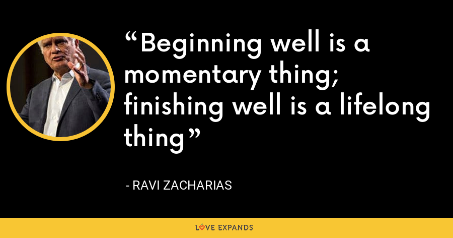 Beginning well is a momentary thing; finishing well is a lifelong thing - Ravi Zacharias