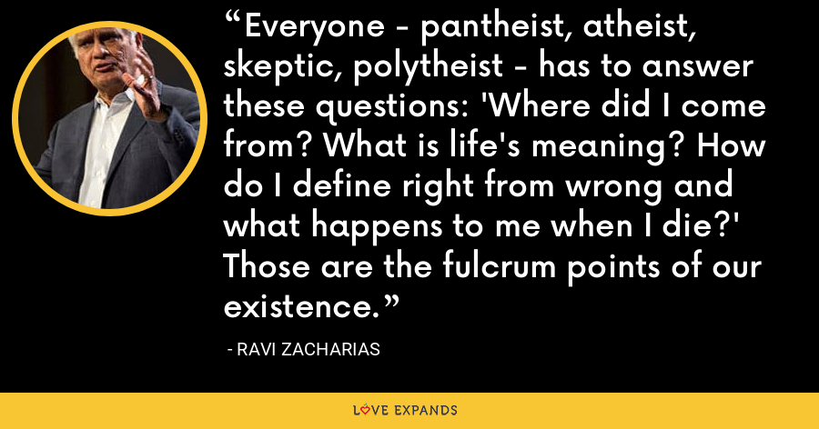 Everyone - pantheist, atheist, skeptic, polytheist - has to answer these questions: 'Where did I come from? What is life's meaning? How do I define right from wrong and what happens to me when I die?' Those are the fulcrum points of our existence. - Ravi Zacharias