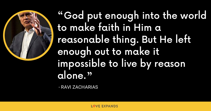 God put enough into the world to make faith in Him a reasonable thing. But He left enough out to make it impossible to live by reason alone. - Ravi Zacharias