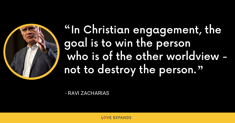 In Christian engagement, the goal is to win the person  who is of the other worldview - not to destroy the person. - Ravi Zacharias