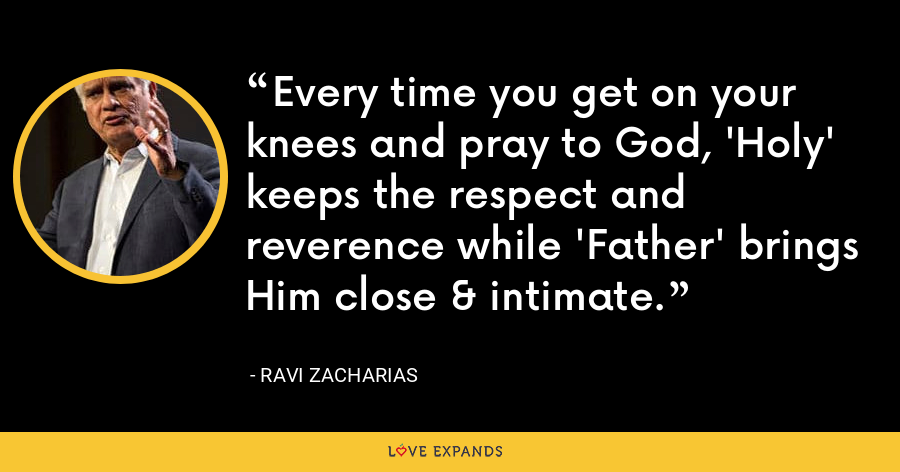 Every time you get on your knees and pray to God, 'Holy' keeps the respect and reverence while 'Father' brings Him close & intimate. - Ravi Zacharias