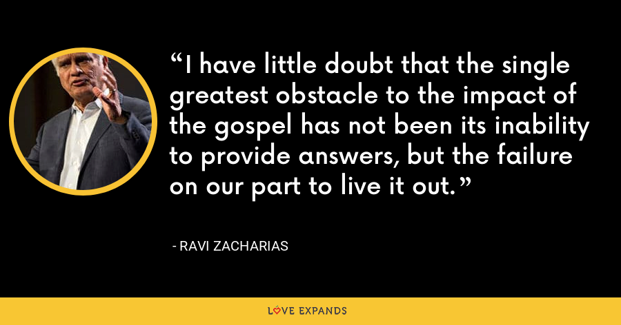 I have little doubt that the single greatest obstacle to the impact of the gospel has not been its inability to provide answers, but the failure on our part to live it out. - Ravi Zacharias