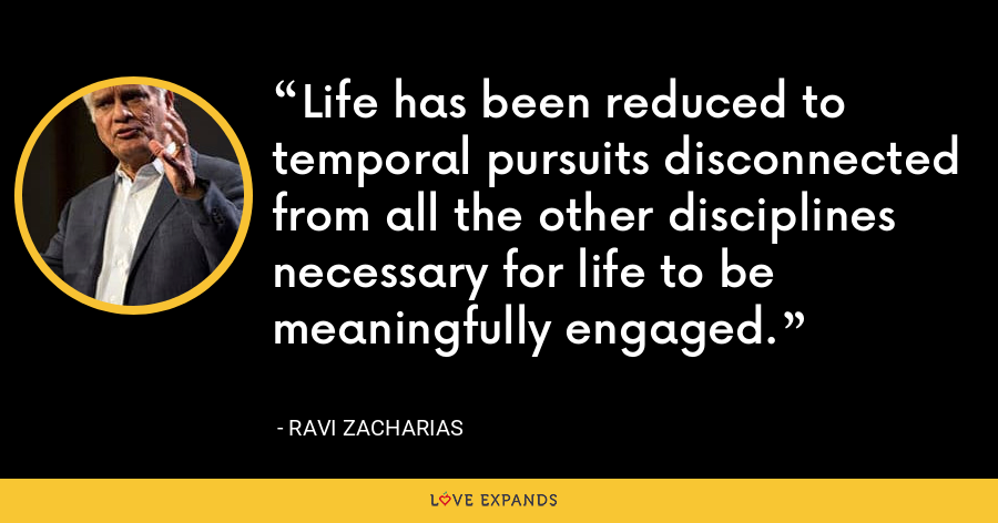 Life has been reduced to temporal pursuits disconnected from all the other disciplines necessary for life to be meaningfully engaged. - Ravi Zacharias