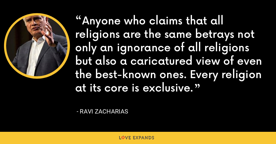 Anyone who claims that all religions are the same betrays not only an ignorance of all religions but also a caricatured view of even the best-known ones. Every religion at its core is exclusive. - Ravi Zacharias