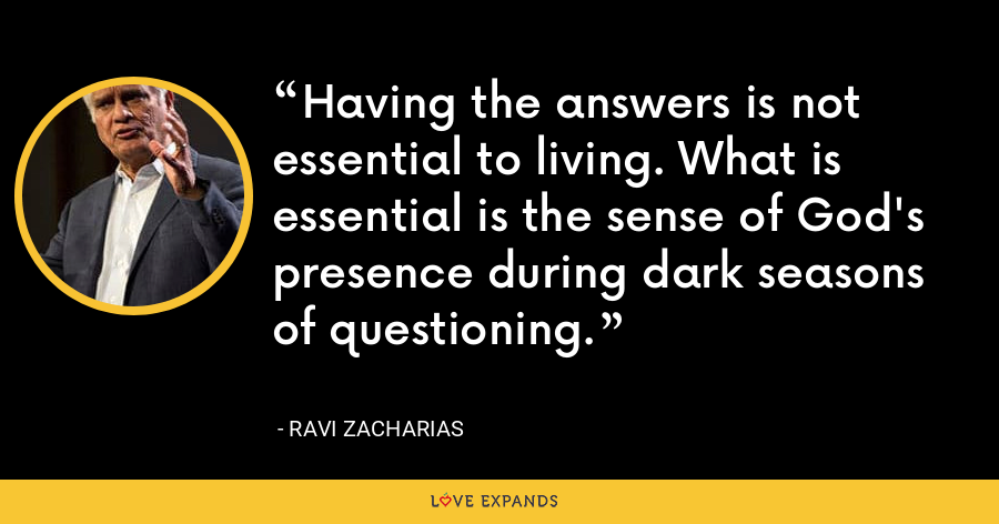 Having the answers is not essential to living. What is essential is the sense of God's presence during dark seasons of questioning. - Ravi Zacharias
