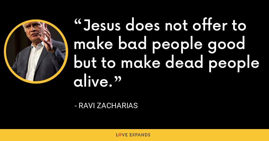 Jesus does not offer to make bad people good but to make dead people alive. - Ravi Zacharias