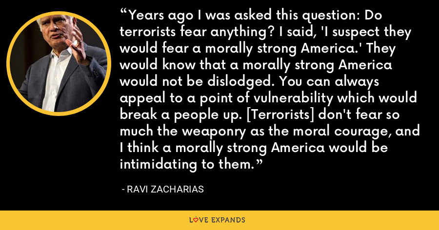 Years ago I was asked this question: Do terrorists fear anything? I said, 'I suspect they would fear a morally strong America.' They would know that a morally strong America would not be dislodged. You can always appeal to a point of vulnerability which would break a people up. [Terrorists] don't fear so much the weaponry as the moral courage, and I think a morally strong America would be intimidating to them. - Ravi Zacharias