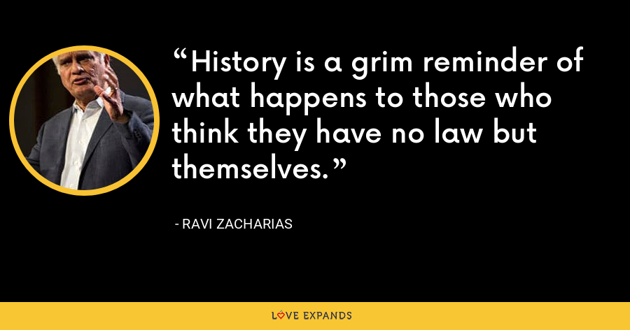 History is a grim reminder of what happens to those who think they have no law but themselves. - Ravi Zacharias
