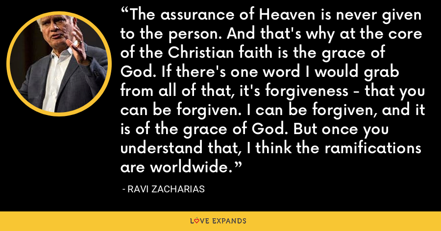 The assurance of Heaven is never given to the person. And that's why at the core of the Christian faith is the grace of God. If there's one word I would grab from all of that, it's forgiveness - that you can be forgiven. I can be forgiven, and it is of the grace of God. But once you understand that, I think the ramifications are worldwide. - Ravi Zacharias