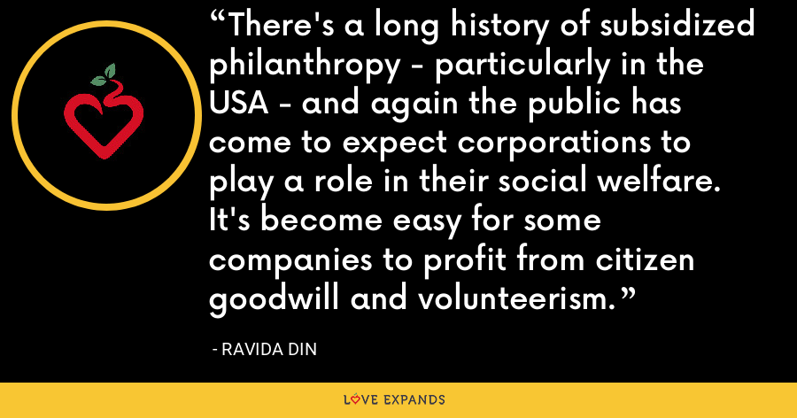 There's a long history of subsidized philanthropy - particularly in the USA - and again the public has come to expect corporations to play a role in their social welfare. It's become easy for some companies to profit from citizen goodwill and volunteerism. - Ravida Din