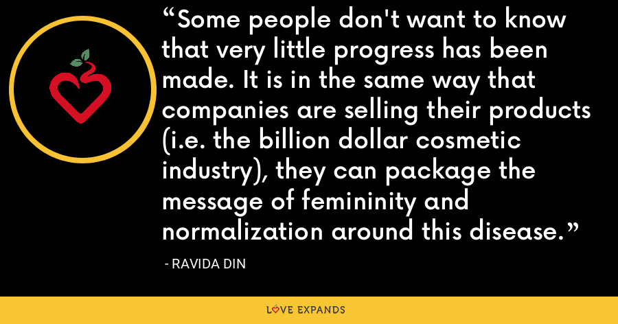 Some people don't want to know that very little progress has been made. It is in the same way that companies are selling their products (i.e. the billion dollar cosmetic industry), they can package the message of femininity and normalization around this disease. - Ravida Din