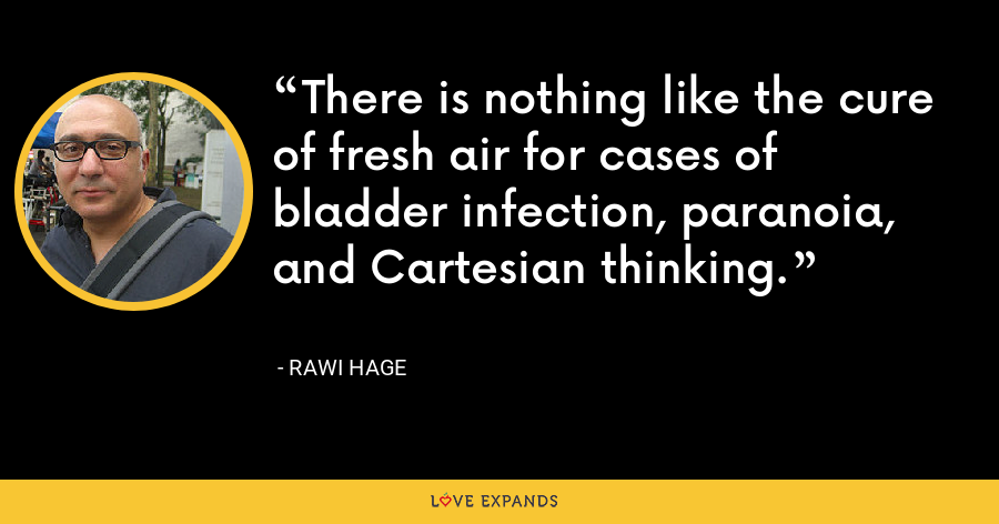 There is nothing like the cure of fresh air for cases of bladder infection, paranoia, and Cartesian thinking. - Rawi Hage