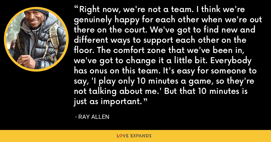 Right now, we're not a team. I think we're genuinely happy for each other when we're out there on the court. We've got to find new and different ways to support each other on the floor. The comfort zone that we've been in, we've got to change it a little bit. Everybody has onus on this team. It's easy for someone to say, 'I play only 10 minutes a game, so they're not talking about me.' But that 10 minutes is just as important. - Ray Allen
