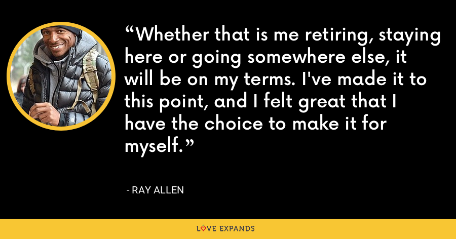 Whether that is me retiring, staying here or going somewhere else, it will be on my terms. I've made it to this point, and I felt great that I have the choice to make it for myself. - Ray Allen