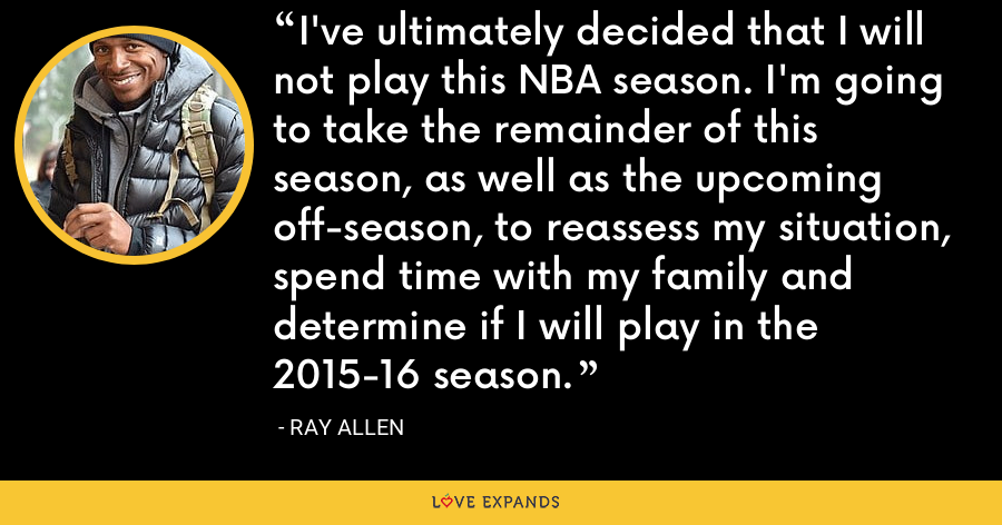 I've ultimately decided that I will not play this NBA season. I'm going to take the remainder of this season, as well as the upcoming off-season, to reassess my situation, spend time with my family and determine if I will play in the 2015-16 season. - Ray Allen