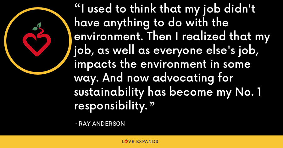 I used to think that my job didn't have anything to do with the environment. Then I realized that my job, as well as everyone else's job, impacts the environment in some way. And now advocating for sustainability has become my No. 1 responsibility. - Ray Anderson