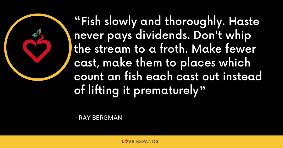 Fish slowly and thoroughly. Haste never pays dividends. Don't whip the stream to a froth. Make fewer cast, make them to places which count an fish each cast out instead of lifting it prematurely - Ray Bergman