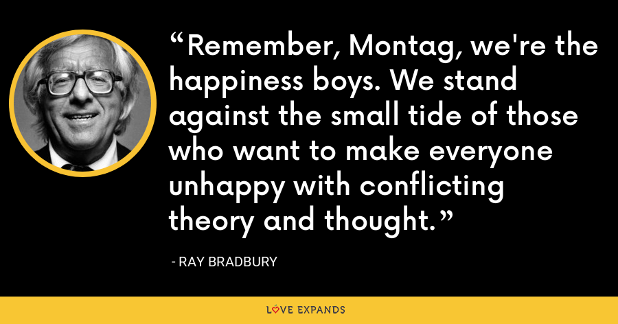 Remember, Montag, we're the happiness boys. We stand against the small tide of those who want to make everyone unhappy with conflicting theory and thought. - Ray Bradbury