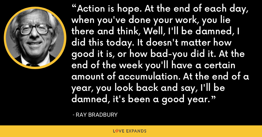 Action is hope. At the end of each day, when you've done your work, you lie there and think, Well, I'll be damned, I did this today. It doesn't matter how good it is, or how bad-you did it. At the end of the week you'll have a certain amount of accumulation. At the end of a year, you look back and say, I'll be damned, it's been a good year. - Ray Bradbury