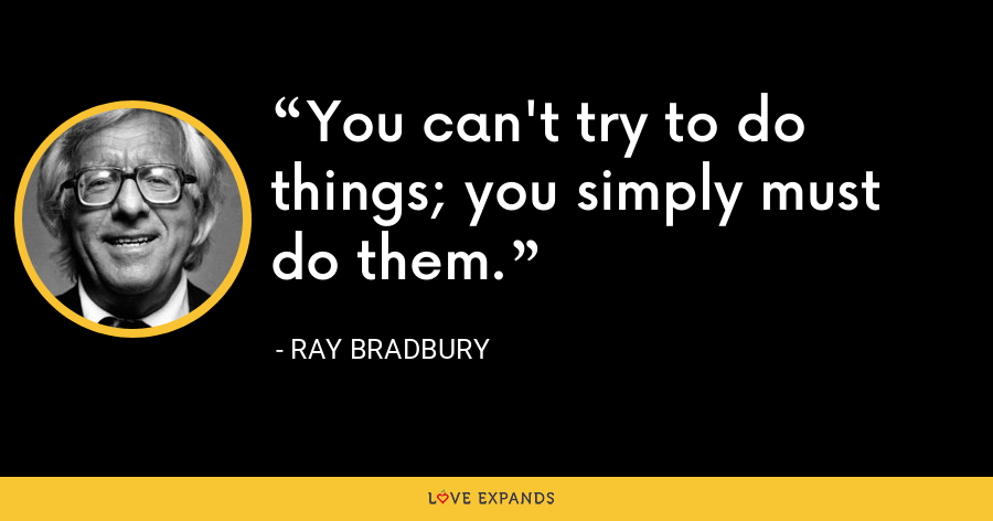 You can't try to do things; you simply must do them. - Ray Bradbury