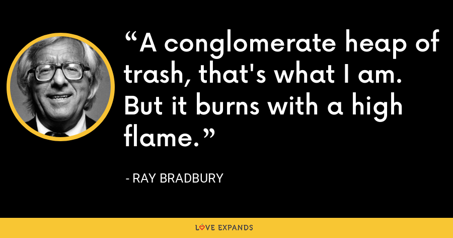 A conglomerate heap of trash, that's what I am. But it burns with a high flame. - Ray Bradbury