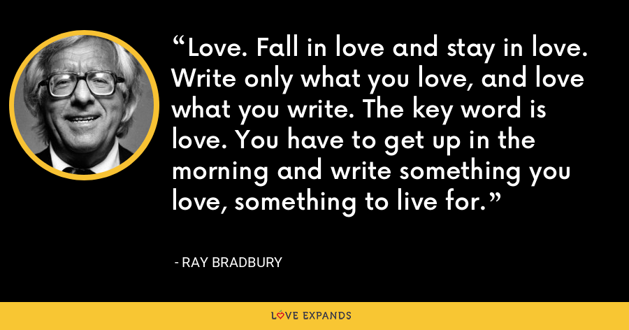 Love. Fall in love and stay in love. Write only what you love, and love what you write. The key word is love. You have to get up in the morning and write something you love, something to live for. - Ray Bradbury