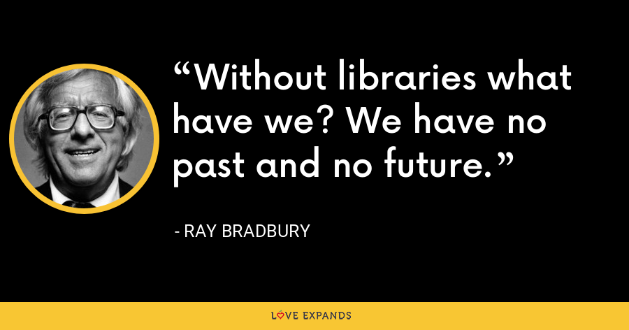 Without libraries what have we? We have no past and no future. - Ray Bradbury