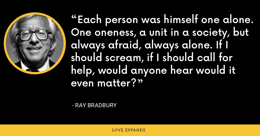 Each person was himself one alone. One oneness, a unit in a society, but always afraid, always alone. If I should scream, if I should call for help, would anyone hear would it even matter? - Ray Bradbury