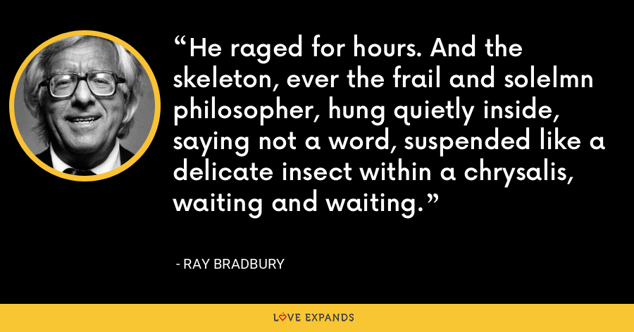 He raged for hours. And the skeleton, ever the frail and solelmn philosopher, hung quietly inside, saying not a word, suspended like a delicate insect within a chrysalis, waiting and waiting. - Ray Bradbury