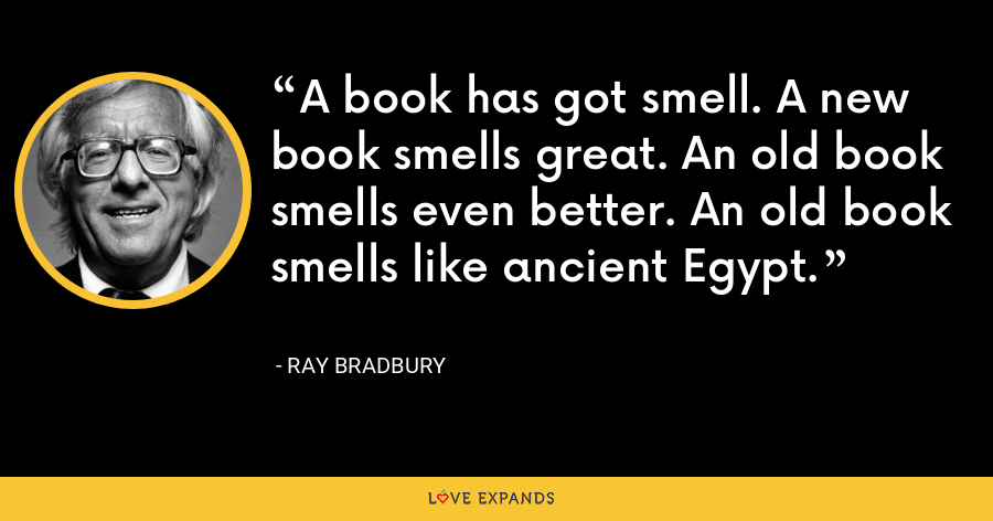 A book has got smell. A new book smells great. An old book smells even better. An old book smells like ancient Egypt. - Ray Bradbury