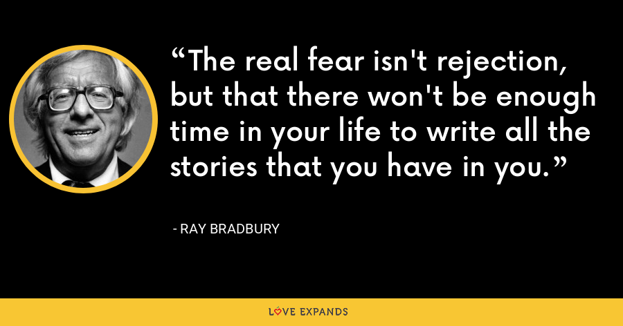 The real fear isn't rejection, but that there won't be enough time in your life to write all the stories that you have in you. - Ray Bradbury
