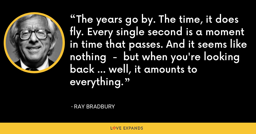 The years go by. The time, it does fly. Every single second is a moment in time that passes. And it seems like nothing  -  but when you're looking back ... well, it amounts to everything. - Ray Bradbury