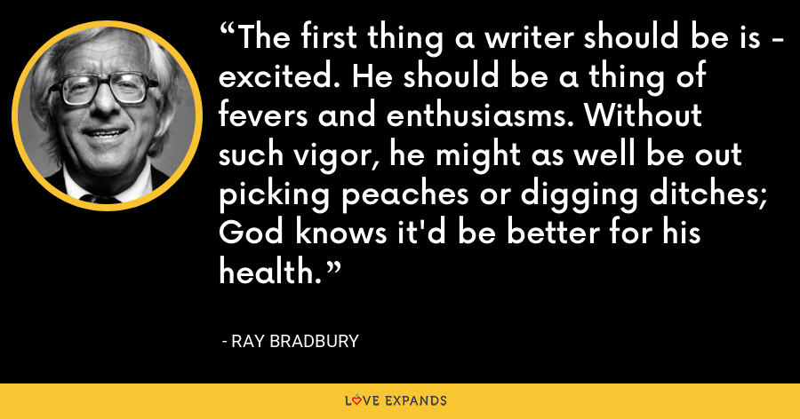 The first thing a writer should be is - excited. He should be a thing of fevers and enthusiasms. Without such vigor, he might as well be out picking peaches or digging ditches; God knows it'd be better for his health. - Ray Bradbury