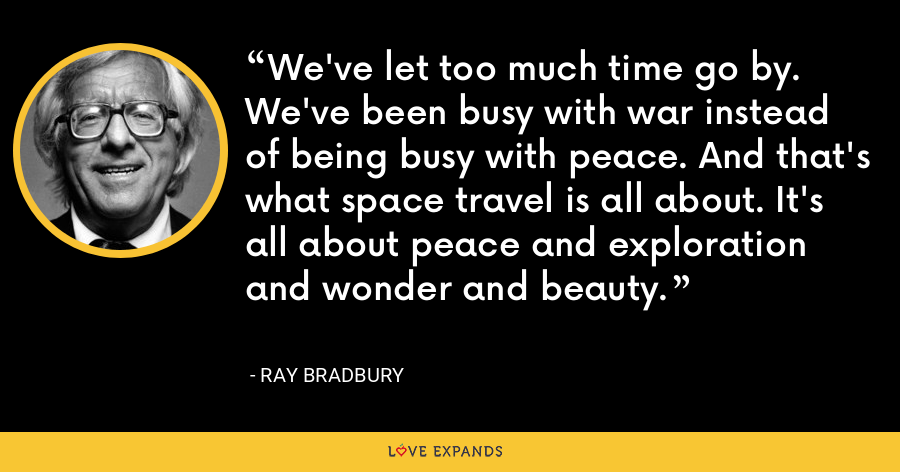 We've let too much time go by. We've been busy with war instead of being busy with peace. And that's what space travel is all about. It's all about peace and exploration and wonder and beauty. - Ray Bradbury