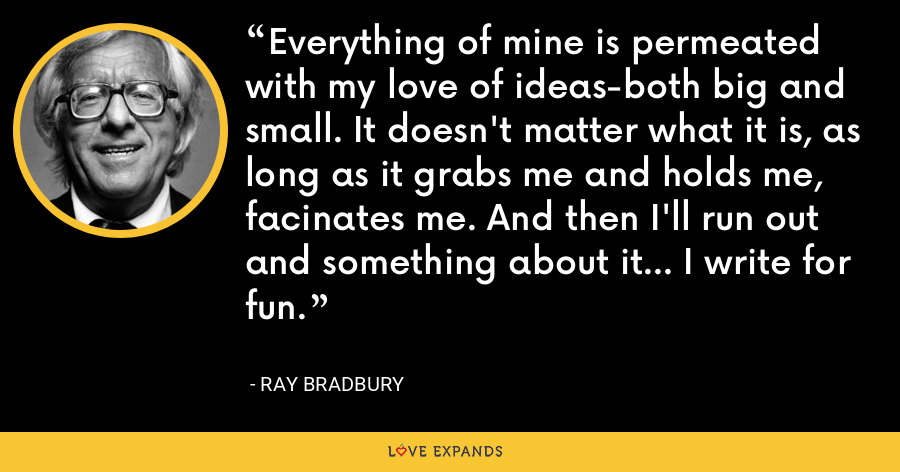 Everything of mine is permeated with my love of ideas-both big and small. It doesn't matter what it is, as long as it grabs me and holds me, facinates me. And then I'll run out and something about it... I write for fun. - Ray Bradbury