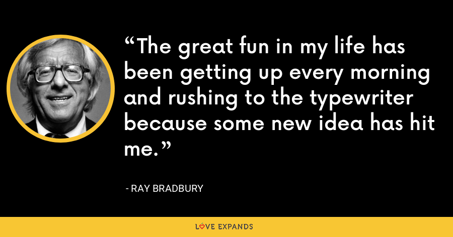 The great fun in my life has been getting up every morning and rushing to the typewriter because some new idea has hit me. - Ray Bradbury