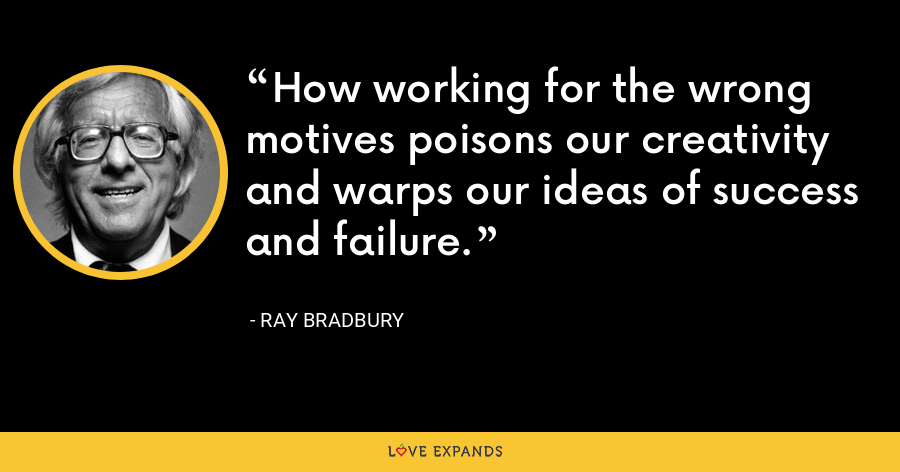 How working for the wrong motives poisons our creativity and warps our ideas of success and failure. - Ray Bradbury