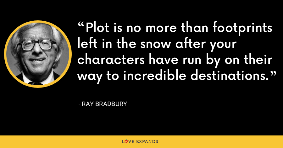 Plot is no more than footprints left in the snow after your characters have run by on their way to incredible destinations. - Ray Bradbury