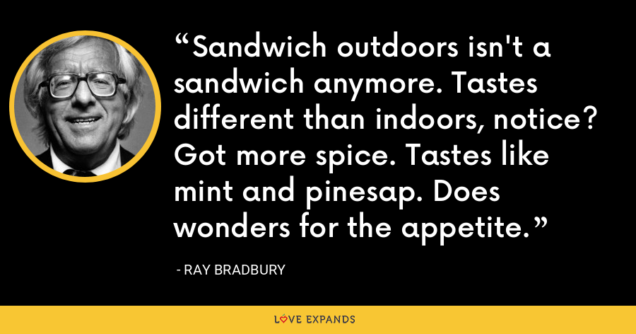 Sandwich outdoors isn't a sandwich anymore. Tastes different than indoors, notice? Got more spice. Tastes like mint and pinesap. Does wonders for the appetite. - Ray Bradbury