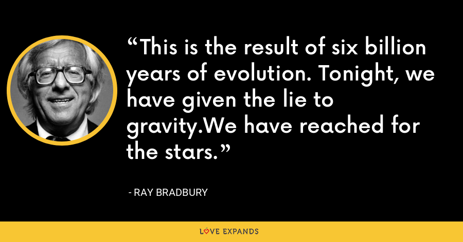This is the result of six billion years of evolution. Tonight, we have given the lie to gravity.We have reached for the stars. - Ray Bradbury